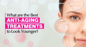 What are the Best Anti-Aging Treatments to Look Younger
